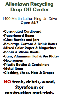 Allentown Recycling Drop-Off Center. 1400 Martin Luther King Jr. Drive. Open 24/7. Corrugated cardboard, paperboard boxes, glass bottles and jars, beverage cartons and drink boxes, mixed color paper and magazines, books and phone books, cans, aluminum foil and pie plates, newspapers, plastic bottles and containers, metal items, clothing, shoes, hats, and drapes. No trash, debris, wood, styrofoam or construction materials.