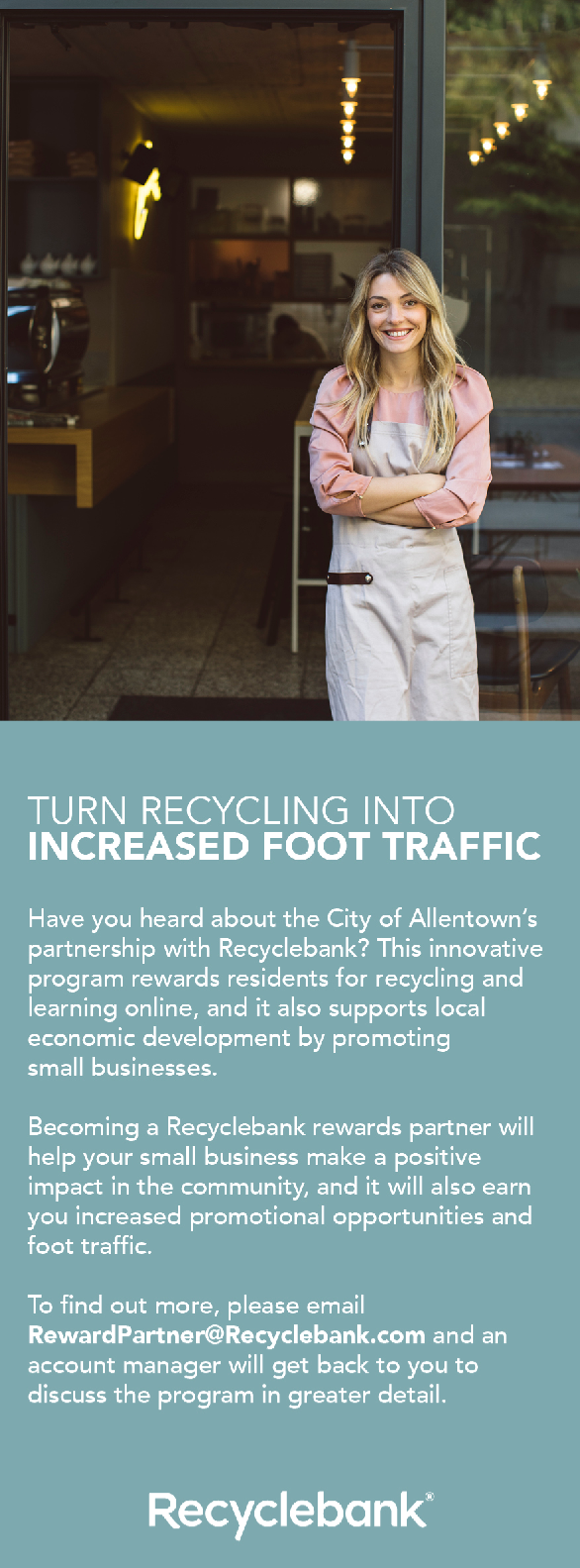 Turn Recycling into increased foot traffic. Have you heard about the City of Allentown's partnership with Recyclebank? This innovative program rewards residents for recycling and learning online, and it also supports local economic development by promoting small business. Becoming a Recyclebank rewards partner will help your small business make a positive impact in the community, and it will also earn you increased promotional opportunities and foot traffic. To find out more, please email rewardpartner@recyclebank.com and an account manager will get back to you to discuss the program in greater detail.