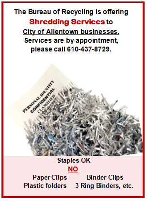 The Bureau of Recycling is offering Shredding Services to City of Allentown businesses. Services are by appointment, please call 610-437-8729. Staples are okay. No paper clips, plastic folders, binder clips, 3 ring binders, etc.